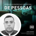 ISQ   Porque as empresas são feitas por Pessoas. Hoje apresentamos o João Soares...
